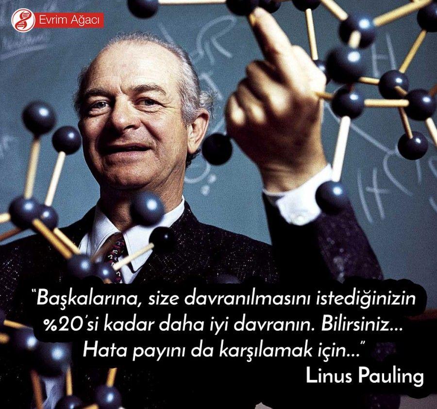 """""""Başkalarına, size davranılmasını istediğinizin %20'si kadar daha iyi davranın. Bilirsiniz... Hata payını da karşılamak için..."""" - Linus Pauling"""